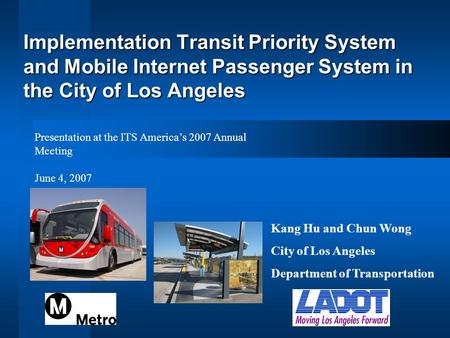 Implementation Transit Priority System and Mobile Internet Passenger System in the City of Los Angeles Kang Hu and Chun Wong City of Los Angeles Department.