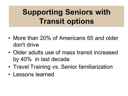More than 20% of Americans 65 and older don't drive Older adults use of mass transit increased by 40% in last decade Travel Training vs. Senior familiarization.