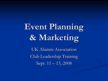 Event Planning & Marketing UK Alumni Association Club Leadership Training Sept. 11 – 13, 2008.