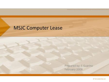 MSJC Computer Lease Prepared by: S Guarino February 2008 © TemplatesWise.com.