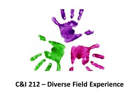C&I 212 – Diverse Field Experience. C&I 212 Diverse Field Experience = 20 hoursDiverse Field Experience There are 20 clinical hours required in C&I 212.
