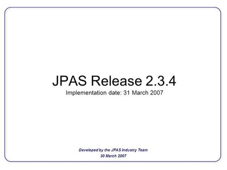 JPAS Release 2.3.4 Implementation date: 31 March 2007 Developed by the JPAS Industry Team 30 March 2007.