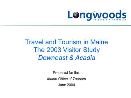 Travel and Tourism in Maine The 2003 Visitor Study Downeast & Acadia Prepared for the: Maine Office of Tourism June 2004.