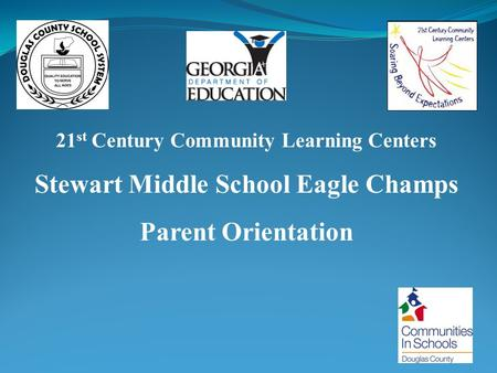 21 st Century Community Learning Centers Stewart Middle School Eagle Champs Parent Orientation.