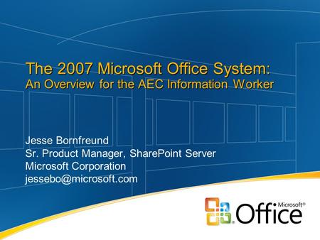 Jesse Bornfreund Sr. Product Manager, SharePoint Server Microsoft Corporation The 2007 Microsoft Office System: An Overview for the.