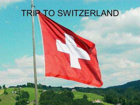 TRIP TO SWITZERLAND INTRODUCTION I have decided to travel to Switzerland because it is a place that I love and I'd like to visit. I am going to be there.
