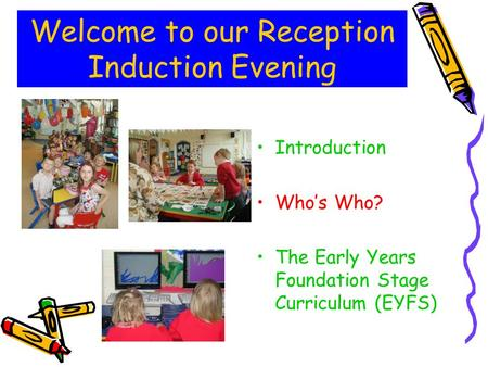 Welcome to our Reception Induction Evening Introduction Who's Who? The Early Years Foundation Stage Curriculum (EYFS)