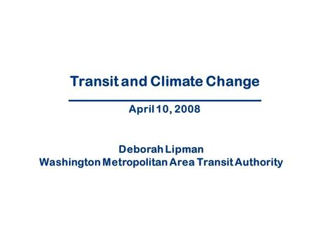 1 Transit and Climate Change April 10, 2008 Deborah Lipman Washington Metropolitan Area Transit Authority.