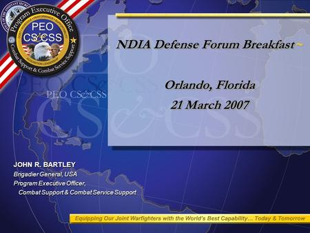 NDIA Defense Forum Breakfast~ Orlando, Florida 21 March 2007 JOHN R. BARTLEY Brigadier General, USA Program Executive Officer, Combat Support & Combat.