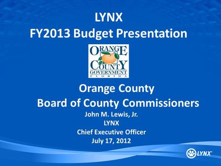 LYNX FY2013 Budget Presentation Orange County Board of County Commissioners John M. Lewis, Jr. LYNX Chief Executive Officer July 17, 2012.