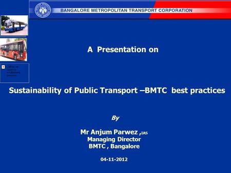Sustainability of Public Transport –BMTC best practices By Mr Anjum Parwez, IAS Managing Director BMTC, Bangalore 04-11-2012 A Presentation on.