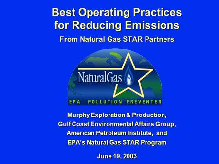 Best Operating Practices for Reducing Emissions From Natural Gas STAR Partners Murphy Exploration & Production, Gulf Coast Environmental Affairs Group,