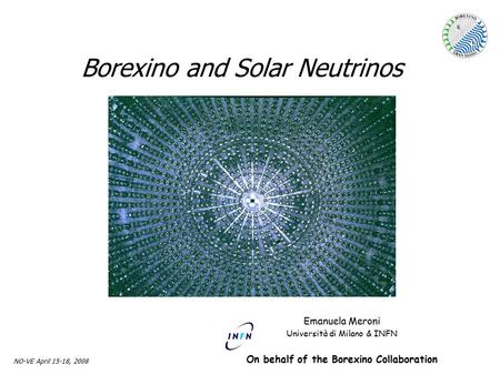 Emanuela Meroni Univ. & INFN Milano NO-VE April 15-18, 2008 Borexino and Solar Neutrinos Emanuela Meroni Università di Milano & INFN On behalf of the Borexino.