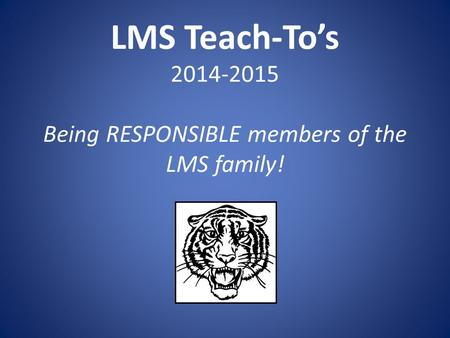 LMS Teach-To's 2014-2015 Being RESPONSIBLE members of the LMS family!