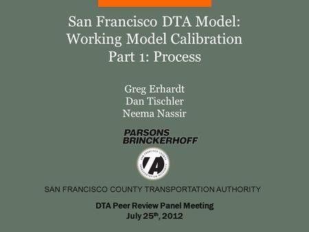 SAN FRANCISCO COUNTY TRANSPORTATION AUTHORITY San Francisco DTA Model: Working Model Calibration Part 1: Process Greg Erhardt Dan Tischler Neema Nassir.