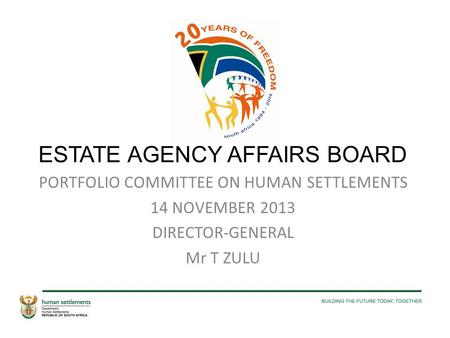 ESTATE AGENCY AFFAIRS BOARD PORTFOLIO COMMITTEE ON HUMAN SETTLEMENTS 14 NOVEMBER 2013 DIRECTOR-GENERAL Mr T ZULU.