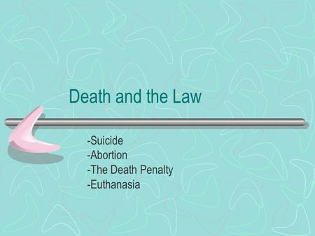 Death and the Law -Suicide -Abortion -The Death Penalty -Euthanasia.