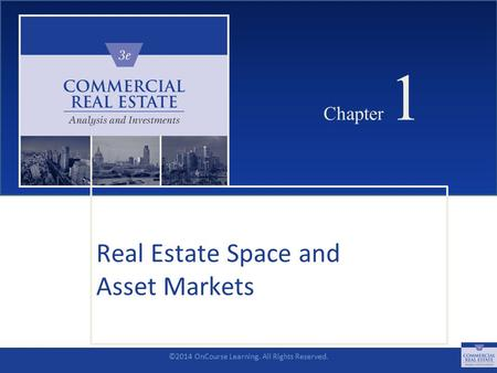 ©2014 OnCourse Learning. All Rights Reserved. CHAPTER 1 Chapter 1 Real Estate Space and Asset Markets SLIDE 1.