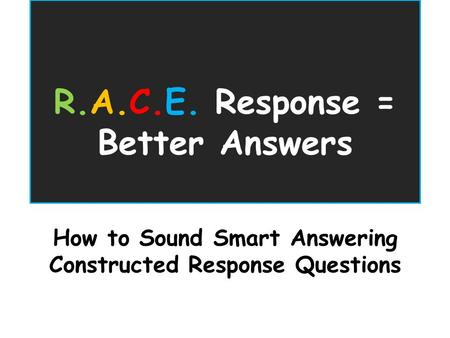 R.A.C.E. Response = Better Answers