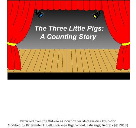 The Three Little Pigs: A Counting Story Retrieved from the Ontario Association for Mathematics Education Modified by Dr. Jennifer L. Bell, LaGrange High.