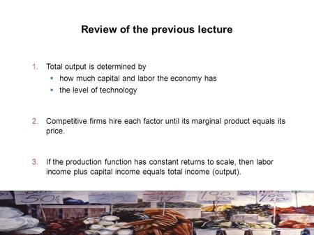 Review of the previous lecture 1. Total output is determined by  how much capital and labor the economy has  the level of technology 2. Competitive firms.