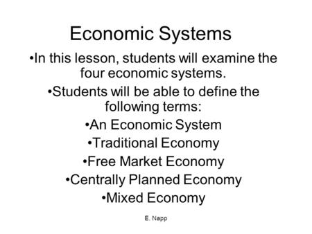 E. Napp Economic Systems In this lesson, students will examine the four economic systems. Students will be able to define the following terms: An Economic.