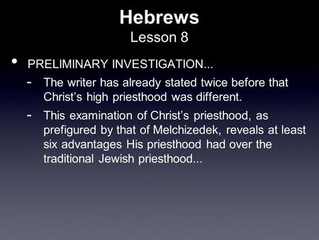 Hebrews Lesson 8 PRELIMINARY INVESTIGATION...  The writer has already stated twice before that Christ's high priesthood was different.  This examination.