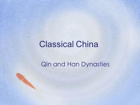 Classical China Qin and Han Dynasties. Before the Qin… Legalism –The doctrine of practical and efficient statecraft No concern with ethics and morality.