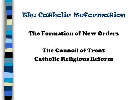 The Catholic Reformation The Formation of New Orders The Council of Trent Catholic Religious Reform.