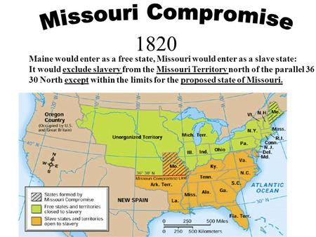 1820 Maine would enter as a free state, Missouri would enter as a slave state: It would exclude slavery from the Missouri Territory north of the parallel.