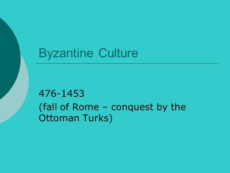 Byzantine Culture 476-1453 (fall of Rome – conquest by the Ottoman Turks)