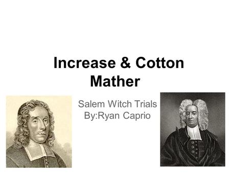 Increase & Cotton Mather Salem Witch Trials By:Ryan Caprio.