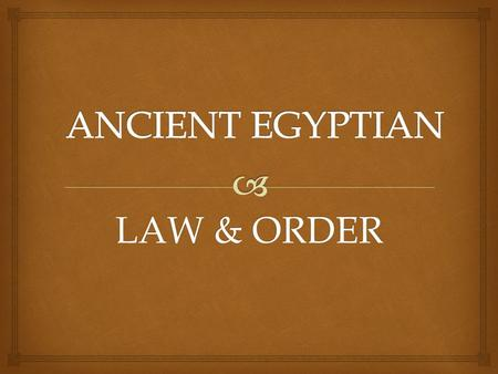 LAW & ORDER. Everyone had to follow ancient Egyptian Law and was regarded as equals except for slaves.