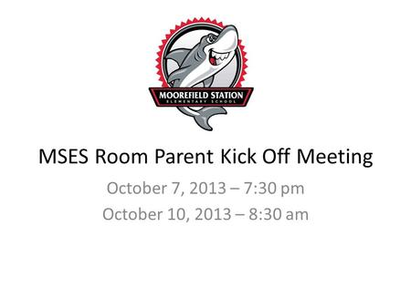 MSES Room Parent Kick Off Meeting October 7, 2013 – 7:30 pm October 10, 2013 – 8:30 am.