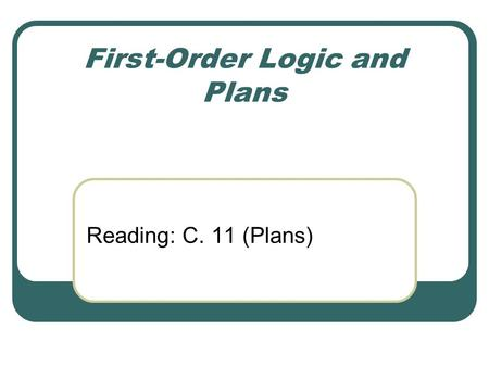 First-Order Logic and Plans Reading: C. 11 (Plans)