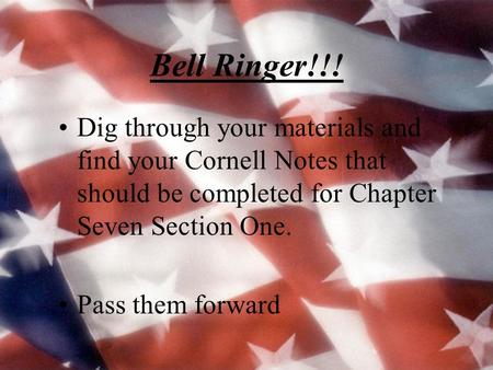 Bell Ringer!!! Dig through your materials and find your Cornell Notes that should be completed for Chapter Seven Section One. Pass them forward.
