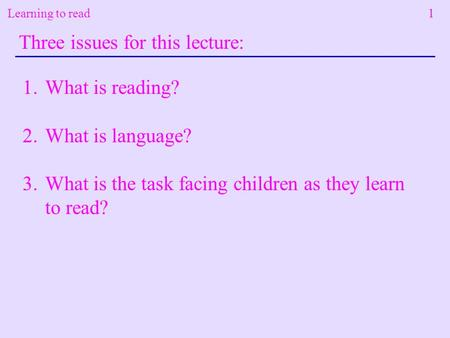 Learning to read 1 Three issues for this lecture: 1.What is reading? 2.What is language? 3.What is the task facing children as they learn to read?