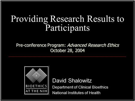 Providing Research Results to Participants David Shalowitz Department of Clinical Bioethics National Institutes of Health Pre-conference Program: Advanced.