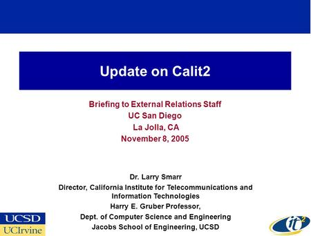 Update on Calit2 Briefing to External Relations Staff UC San Diego La Jolla, CA November 8, 2005 Dr. Larry Smarr Director, California Institute for Telecommunications.