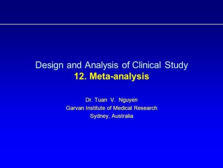 Design and Analysis of Clinical Study 12. Meta-analysis Dr. Tuan V. Nguyen Garvan Institute of Medical Research Sydney, Australia.