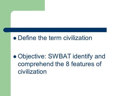 Define the term civilization Objective: SWBAT identify and comprehend the 8 features of civilization.