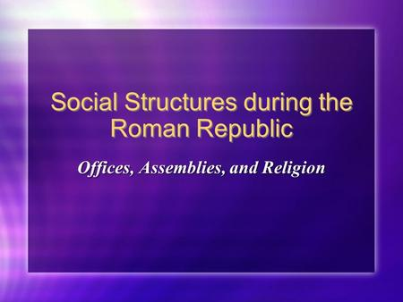 Social Structures during the Roman Republic Offices, Assemblies, and Religion.