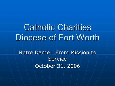 Catholic Charities Diocese of Fort Worth Notre Dame: From Mission to Service October 31, 2006.