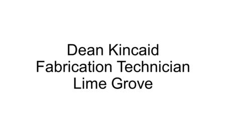Dean Kincaid Fabrication Technician Lime Grove. Background: I have been at UAL/London College of Fashion for 14 years part time in various roles. I recently.
