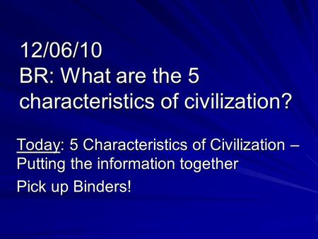12/06/10 BR: What are the 5 characteristics of civilization? Today: 5 Characteristics of Civilization – Putting the information together Pick up Binders!