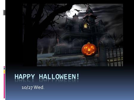 10/27 Wed.. Why Celebrating Halloween?  1. 2000 years ago in ancient Celts( 塞爾特人 )  2. 10/31 was the day of the end of a year. And also a day for honoring(