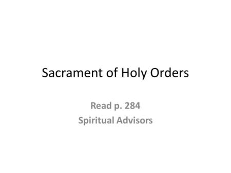 Sacrament of Holy Orders Read p. 284 Spiritual Advisors.