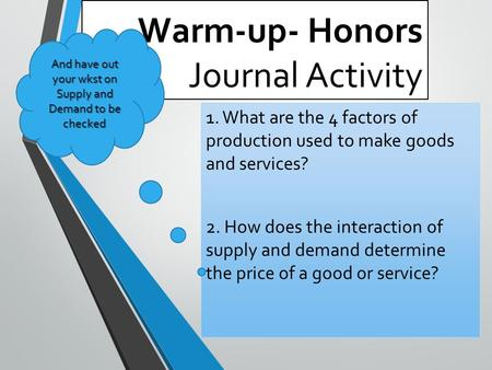 Warm-up- Honors Journal Activity 1. What are the 4 factors of production used to make goods and services? 2. How does the interaction of supply and demand.