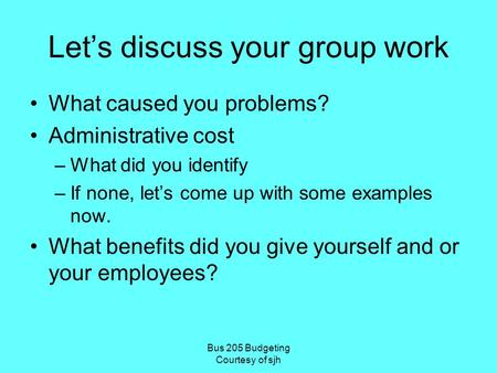 Bus 205 Budgeting Courtesy of sjh Let's discuss your group work What caused you problems? Administrative cost –What did you identify –If none, let's come.