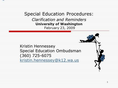 1 Special Education Procedures: Clarification and Reminders University of Washington February 23, 2009 Kristin Hennessey Special Education Ombudsman (360)